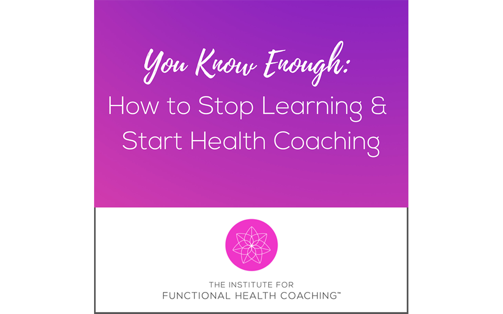 You Know Enough: How to Stop Learning & Start Health Coaching
